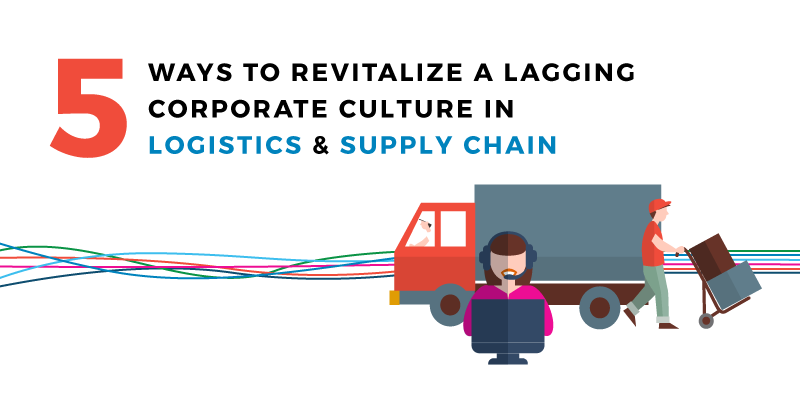 5 Ways to Revitalize a Lagging Corporate Culture in Logistics and Supply Chain