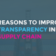 3 Reasons to Improve Transparency in Your Supply Chain