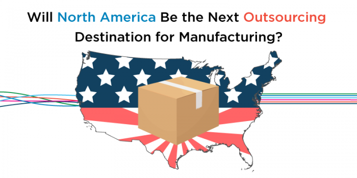 Will North America Be the Next Outsourcing Destination for Manufacturing?
